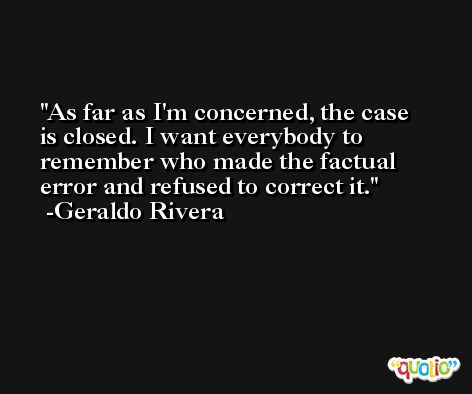 As far as I'm concerned, the case is closed. I want everybody to remember who made the factual error and refused to correct it. -Geraldo Rivera