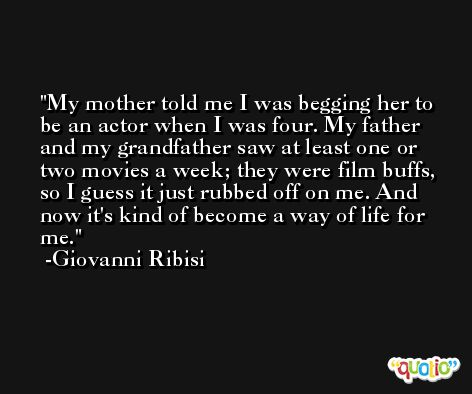 My mother told me I was begging her to be an actor when I was four. My father and my grandfather saw at least one or two movies a week; they were film buffs, so I guess it just rubbed off on me. And now it's kind of become a way of life for me. -Giovanni Ribisi