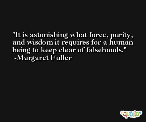 It is astonishing what force, purity, and wisdom it requires for a human being to keep clear of falsehoods. -Margaret Fuller
