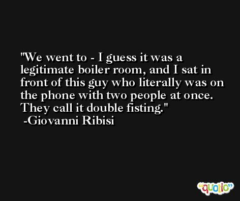 We went to - I guess it was a legitimate boiler room, and I sat in front of this guy who literally was on the phone with two people at once. They call it double fisting. -Giovanni Ribisi