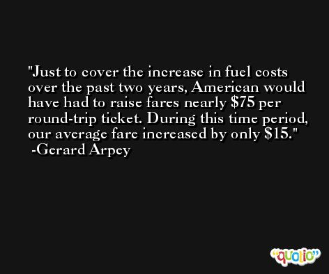 Just to cover the increase in fuel costs over the past two years, American would have had to raise fares nearly $75 per round-trip ticket. During this time period, our average fare increased by only $15. -Gerard Arpey