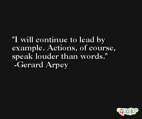 I will continue to lead by example. Actions, of course, speak louder than words. -Gerard Arpey