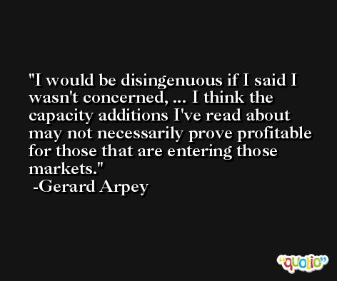 I would be disingenuous if I said I wasn't concerned, ... I think the capacity additions I've read about may not necessarily prove profitable for those that are entering those markets. -Gerard Arpey