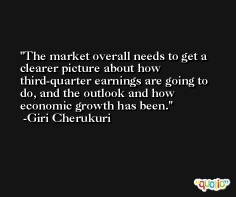 The market overall needs to get a clearer picture about how third-quarter earnings are going to do, and the outlook and how economic growth has been. -Giri Cherukuri