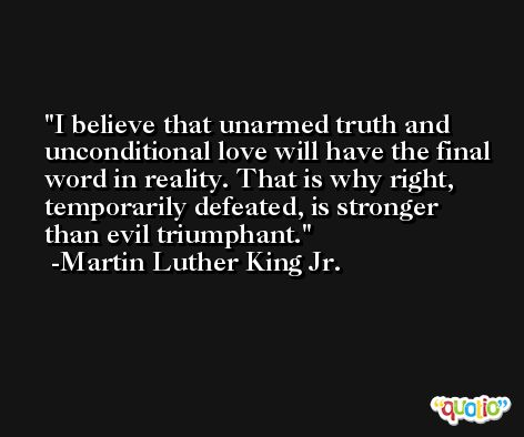 I believe that unarmed truth and unconditional love will have the final word in reality. That is why right, temporarily defeated, is stronger than evil triumphant. -Martin Luther King Jr.
