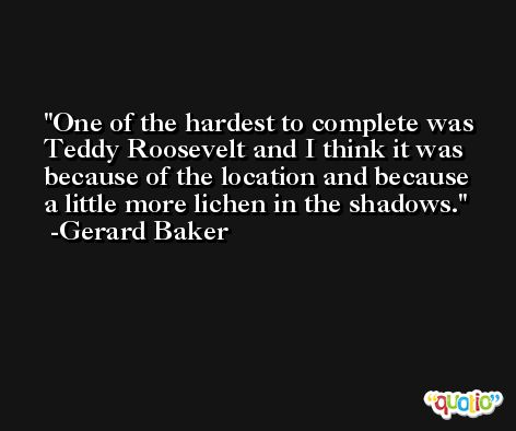 One of the hardest to complete was Teddy Roosevelt and I think it was because of the location and because a little more lichen in the shadows. -Gerard Baker