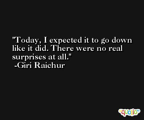 Today, I expected it to go down like it did. There were no real surprises at all. -Giri Raichur