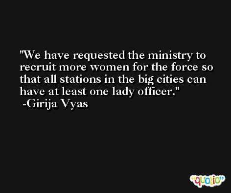 We have requested the ministry to recruit more women for the force so that all stations in the big cities can have at least one lady officer. -Girija Vyas