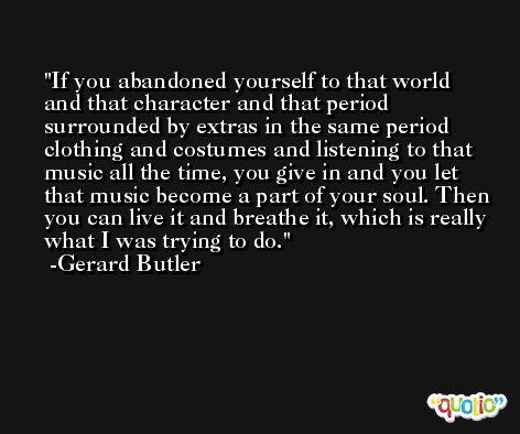 If you abandoned yourself to that world and that character and that period surrounded by extras in the same period clothing and costumes and listening to that music all the time, you give in and you let that music become a part of your soul. Then you can live it and breathe it, which is really what I was trying to do. -Gerard Butler