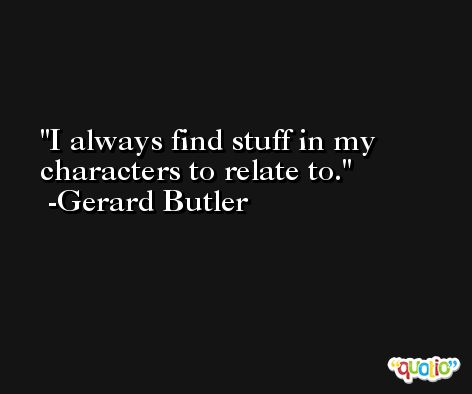 I always find stuff in my characters to relate to. -Gerard Butler