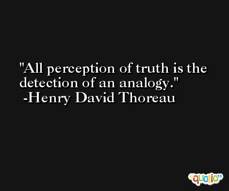 All perception of truth is the detection of an analogy. -Henry David Thoreau