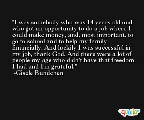 I was somebody who was 14 years old and who got an opportunity to do a job where I could make money, and, most important, to go to school and to help my family financially. And luckily I was successful in my job, thank God. And there were a lot of people my age who didn't have that freedom I had and I'm grateful. -Gisele Bundchen