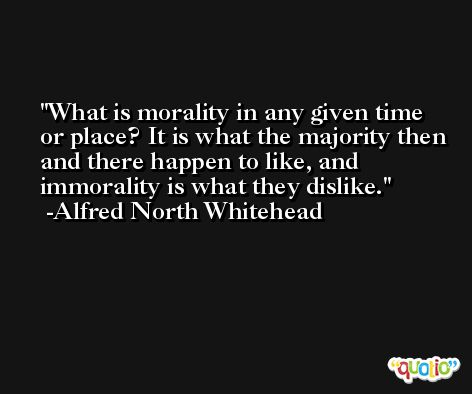 What is morality in any given time or place? It is what the majority then and there happen to like, and immorality is what they dislike. -Alfred North Whitehead