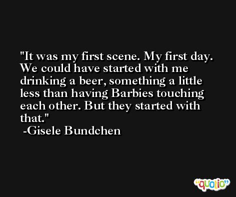 It was my first scene. My first day. We could have started with me drinking a beer, something a little less than having Barbies touching each other. But they started with that. -Gisele Bundchen