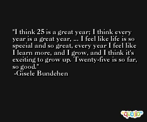 I think 25 is a great year; I think every year is a great year, ... I feel like life is so special and so great, every year I feel like I learn more, and I grow, and I think it's exciting to grow up. Twenty-five is so far, so good. -Gisele Bundchen