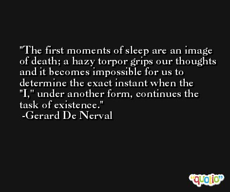 The first moments of sleep are an image of death; a hazy torpor grips our thoughts and it becomes impossible for us to determine the exact instant when the ''I,'' under another form, continues the task of existence. -Gerard De Nerval