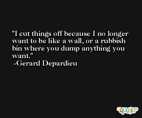I cut things off because I no longer want to be like a wall, or a rubbish bin where you dump anything you want. -Gerard Depardieu