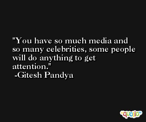 You have so much media and so many celebrities, some people will do anything to get attention. -Gitesh Pandya