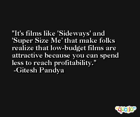 It's films like 'Sideways' and 'Super Size Me' that make folks realize that low-budget films are attractive because you can spend less to reach profitability. -Gitesh Pandya