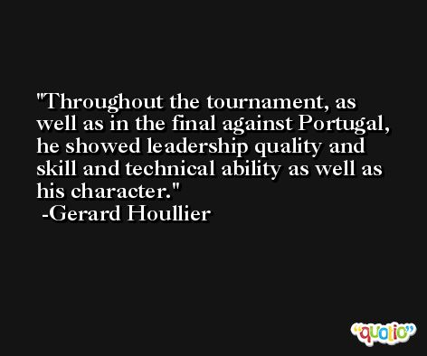 Throughout the tournament, as well as in the final against Portugal, he showed leadership quality and skill and technical ability as well as his character. -Gerard Houllier