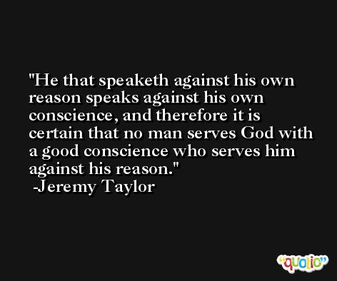 He that speaketh against his own reason speaks against his own conscience, and therefore it is certain that no man serves God with a good conscience who serves him against his reason. -Jeremy Taylor