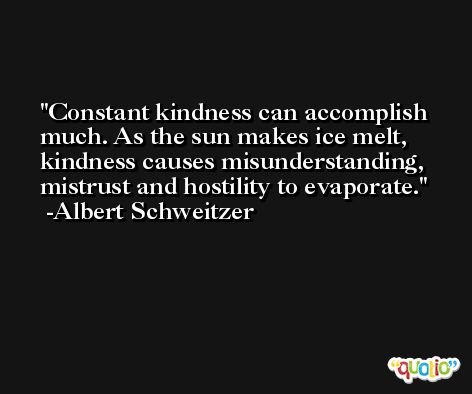 Constant kindness can accomplish much. As the sun makes ice melt, kindness causes misunderstanding, mistrust and hostility to evaporate. -Albert Schweitzer