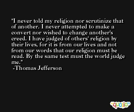 I never told my religion nor scrutinize that of another. I never attempted to make a convert nor wished to change another's creed. I have judged of others' religion by their lives, for it is from our lives and not from our words that our religion must be read. By the same test must the world judge me. -Thomas Jefferson