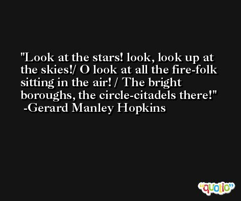 Look at the stars! look, look up at the skies!/ O look at all the fire-folk sitting in the air! / The bright boroughs, the circle-citadels there! -Gerard Manley Hopkins