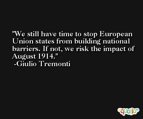 We still have time to stop European Union states from building national barriers. If not, we risk the impact of August 1914. -Giulio Tremonti