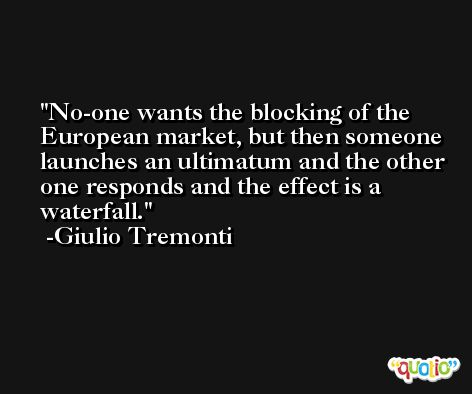 No-one wants the blocking of the European market, but then someone launches an ultimatum and the other one responds and the effect is a waterfall. -Giulio Tremonti