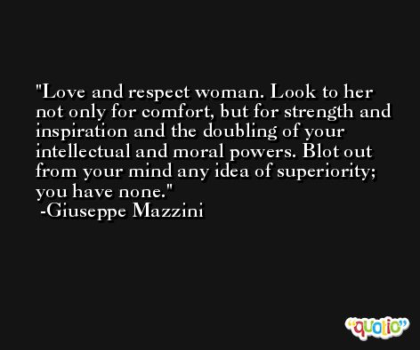 Love and respect woman. Look to her not only for comfort, but for strength and inspiration and the doubling of your intellectual and moral powers. Blot out from your mind any idea of superiority; you have none. -Giuseppe Mazzini