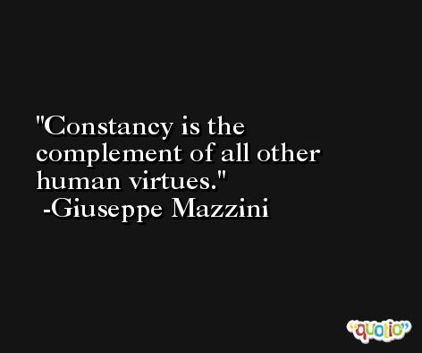 Constancy is the complement of all other human virtues. -Giuseppe Mazzini