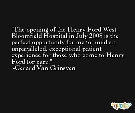 The opening of the Henry Ford West Bloomfield Hospital in July 2008 is the perfect opportunity for me to build an unparalleled, exceptional patient experience for those who come to Henry Ford for care. -Gerard Van Grinsven
