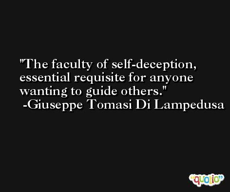 The faculty of self-deception, essential requisite for anyone wanting to guide others. -Giuseppe Tomasi Di Lampedusa