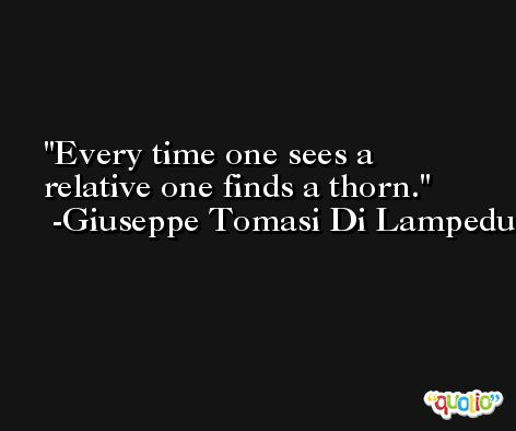 Every time one sees a relative one finds a thorn. -Giuseppe Tomasi Di Lampedusa