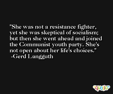 She was not a resistance fighter, yet she was skeptical of socialism; but then she went ahead and joined the Communist youth party. She's not open about her life's choices. -Gerd Langguth