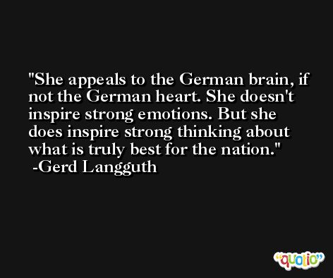 She appeals to the German brain, if not the German heart. She doesn't inspire strong emotions. But she does inspire strong thinking about what is truly best for the nation. -Gerd Langguth