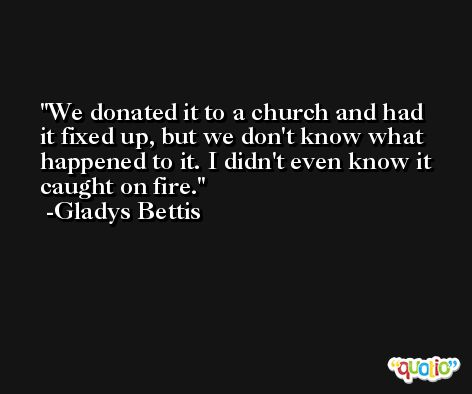 We donated it to a church and had it fixed up, but we don't know what happened to it. I didn't even know it caught on fire. -Gladys Bettis