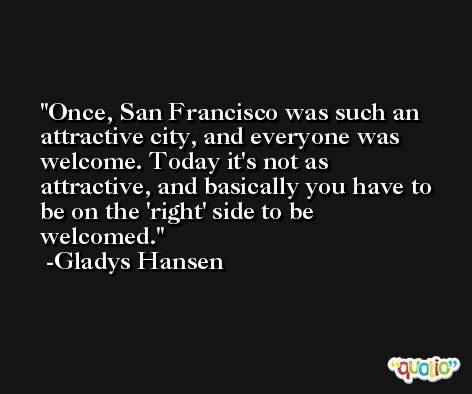 Once, San Francisco was such an attractive city, and everyone was welcome. Today it's not as attractive, and basically you have to be on the 'right' side to be welcomed. -Gladys Hansen