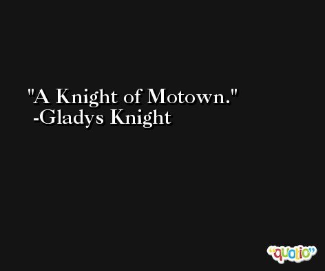 A Knight of Motown. -Gladys Knight