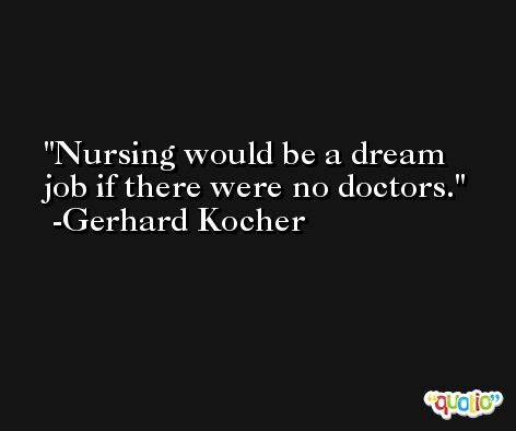 Nursing would be a dream job if there were no doctors. -Gerhard Kocher