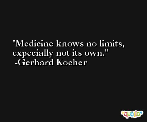 Medicine knows no limits, expecially not its own. -Gerhard Kocher