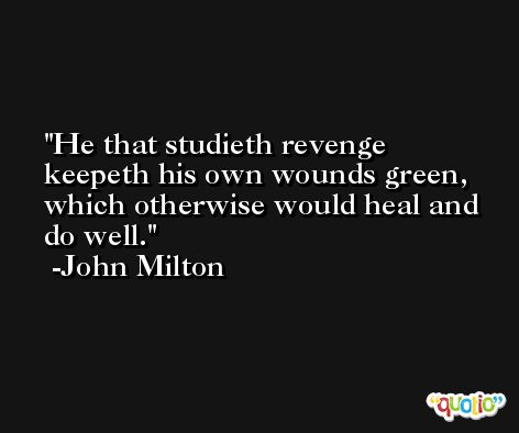 He that studieth revenge keepeth his own wounds green, which otherwise would heal and do well. -John Milton
