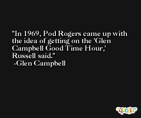In 1969, Pod Rogers came up with the idea of getting on the 'Glen Campbell Good Time Hour,' Russell said.  -Glen Campbell