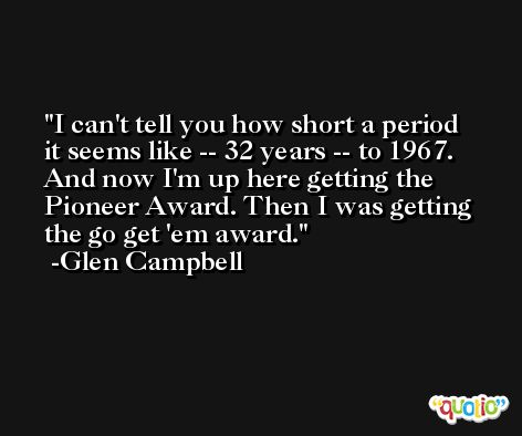 I can't tell you how short a period it seems like -- 32 years -- to 1967. And now I'm up here getting the Pioneer Award. Then I was getting the go get 'em award. -Glen Campbell