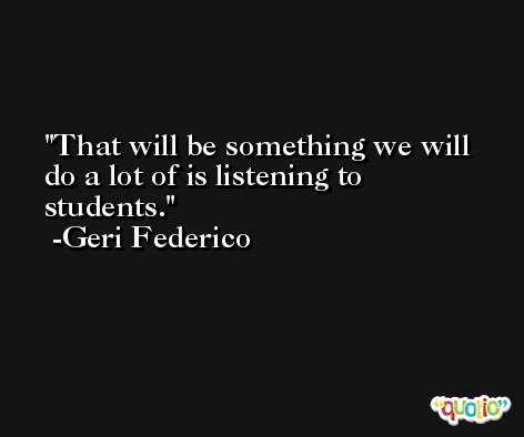 That will be something we will do a lot of is listening to students. -Geri Federico