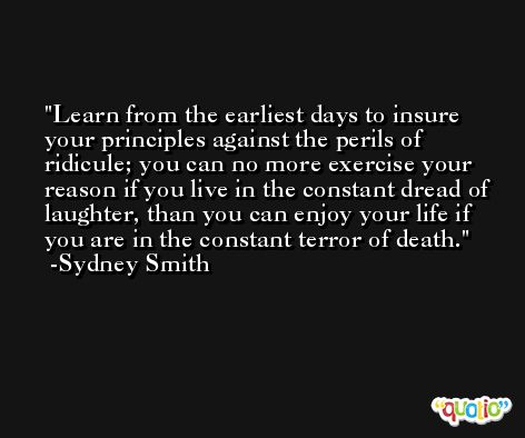 Learn from the earliest days to insure your principles against the perils of ridicule; you can no more exercise your reason if you live in the constant dread of laughter, than you can enjoy your life if you are in the constant terror of death. -Sydney Smith