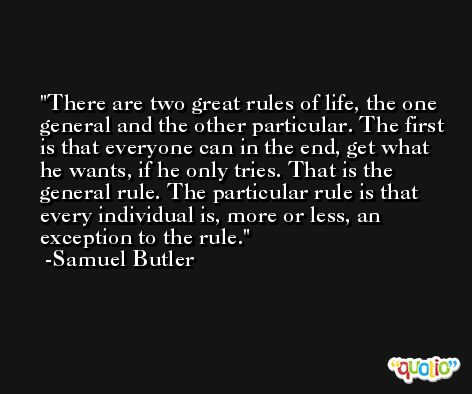There are two great rules of life, the one general and the other particular. The first is that everyone can in the end, get what he wants, if he only tries. That is the general rule. The particular rule is that every individual is, more or less, an exception to the rule. -Samuel Butler
