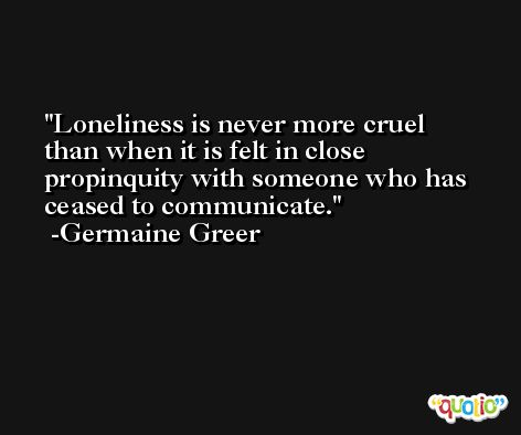 Loneliness is never more cruel than when it is felt in close propinquity with someone who has ceased to communicate. -Germaine Greer