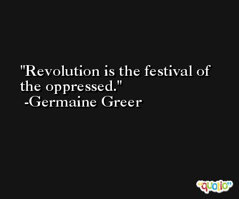 Revolution is the festival of the oppressed. -Germaine Greer